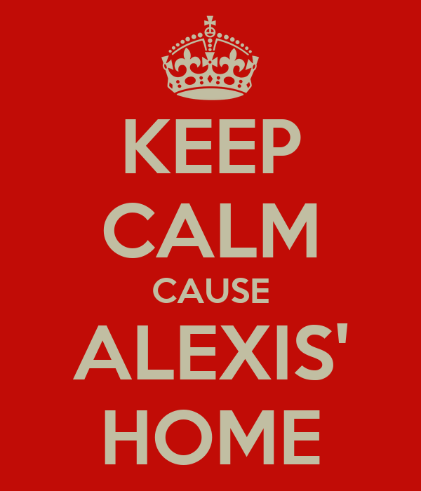 KEEP CALM CAUSE ALEXIS' HOME