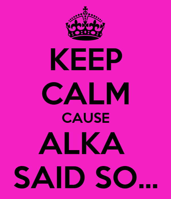 KEEP CALM CAUSE ALKA  SAID SO...