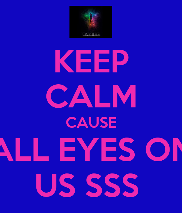 KEEP CALM CAUSE ALL EYES ON US SSS