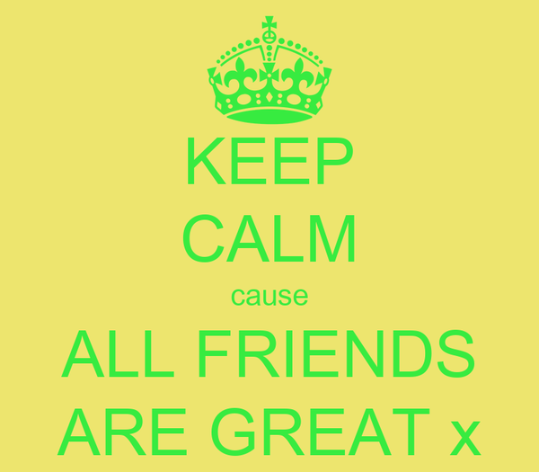 KEEP CALM cause ALL FRIENDS ARE GREAT x