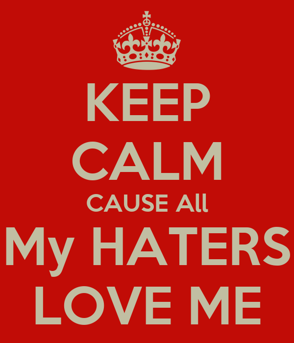 KEEP CALM CAUSE All My HATERS LOVE ME