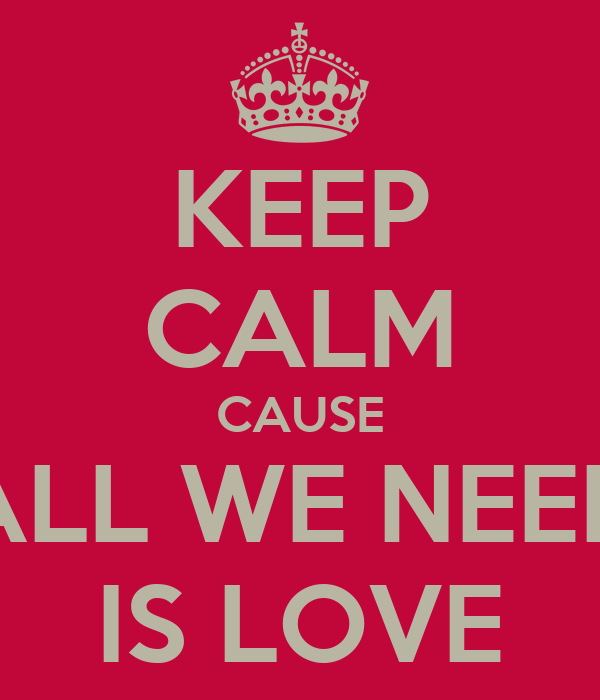 KEEP CALM CAUSE ALL WE NEED IS LOVE