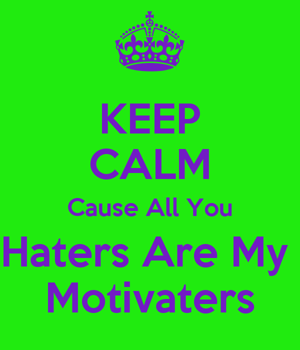 KEEP CALM Cause All You Haters Are My  Motivaters