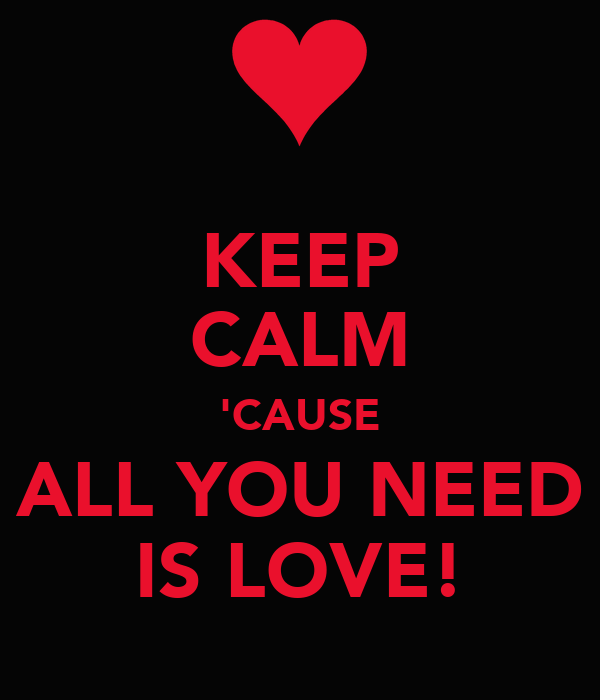 KEEP CALM 'CAUSE ALL YOU NEED IS LOVE!