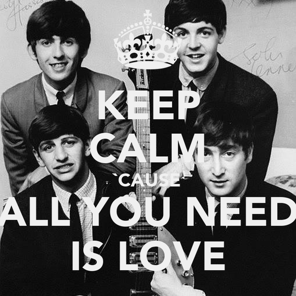 KEEP CALM `CAUSE ALL YOU NEED IS LOVE