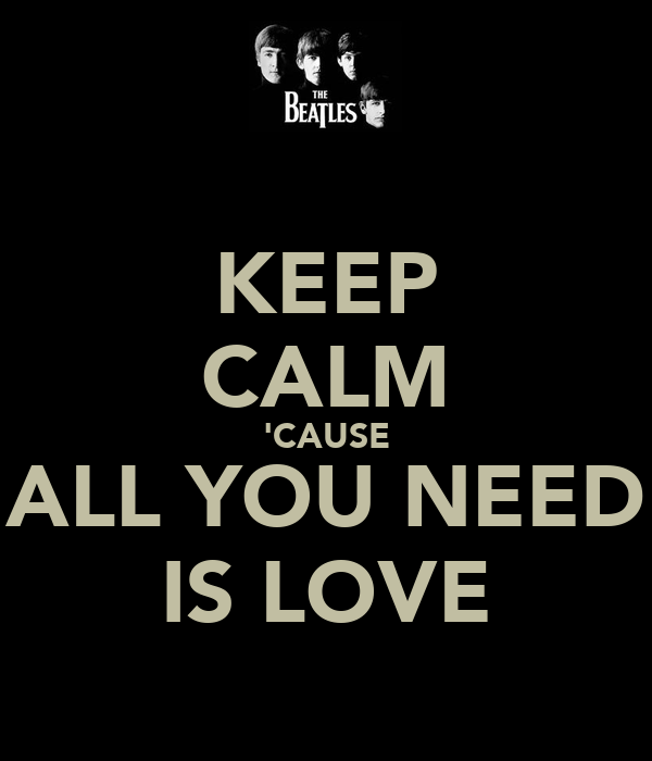 KEEP CALM 'CAUSE ALL YOU NEED IS LOVE