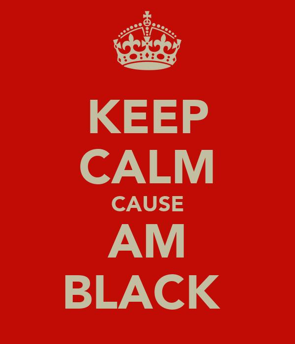 KEEP CALM CAUSE AM BLACK