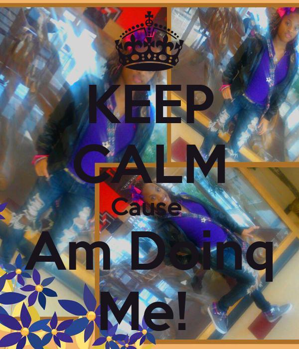 KEEP CALM Cause  Am Doinq Me!