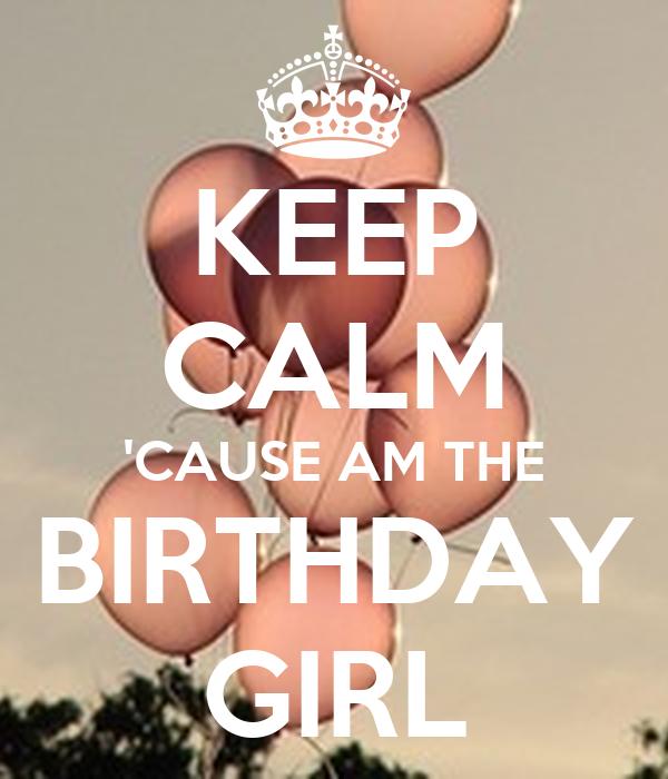 KEEP CALM 'CAUSE AM THE BIRTHDAY GIRL