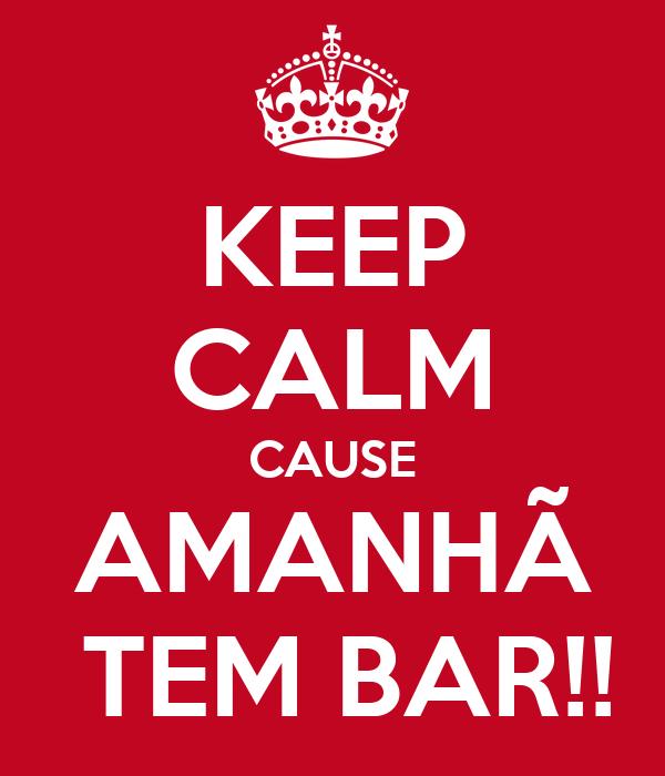KEEP CALM CAUSE AMANHÃ  TEM BAR!!