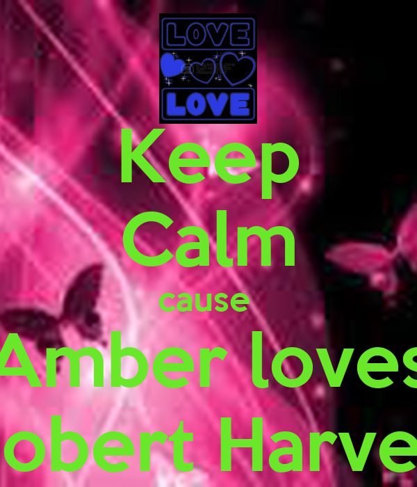 Keep Calm cause  Amber loves Robert Harvey