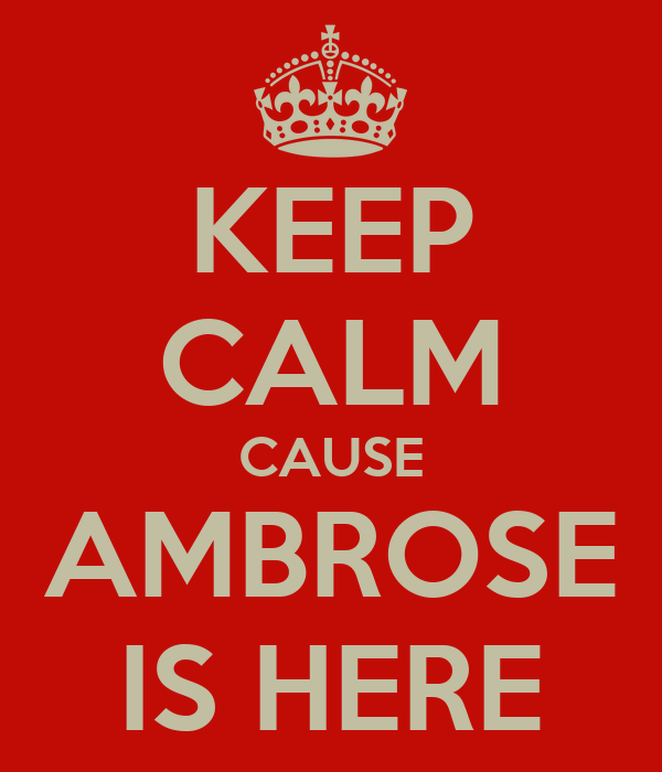 KEEP CALM CAUSE AMBROSE IS HERE