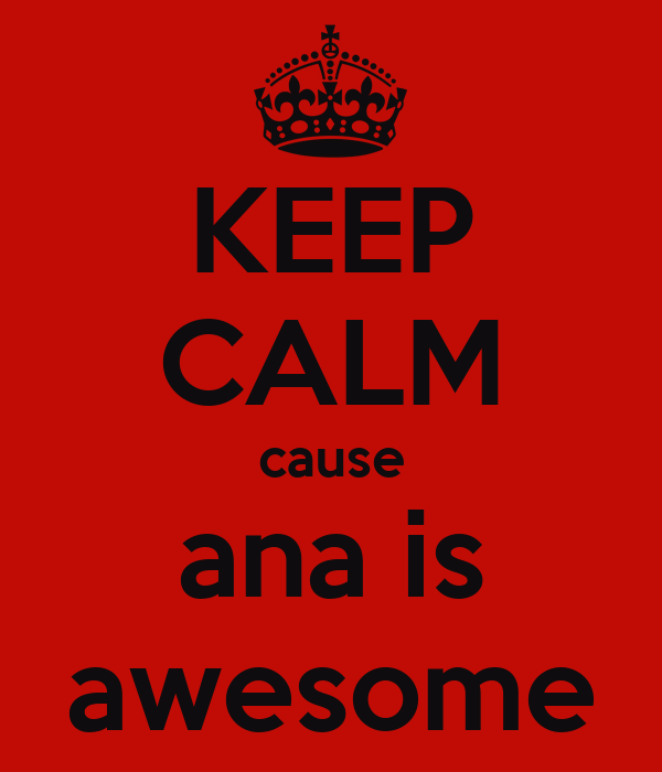 KEEP CALM cause ana is awesome