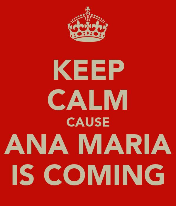 KEEP CALM CAUSE ANA MARIA IS COMING