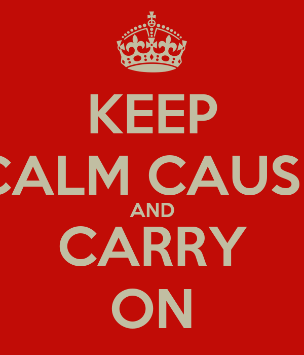 KEEP CALM CAUSE AND CARRY ON