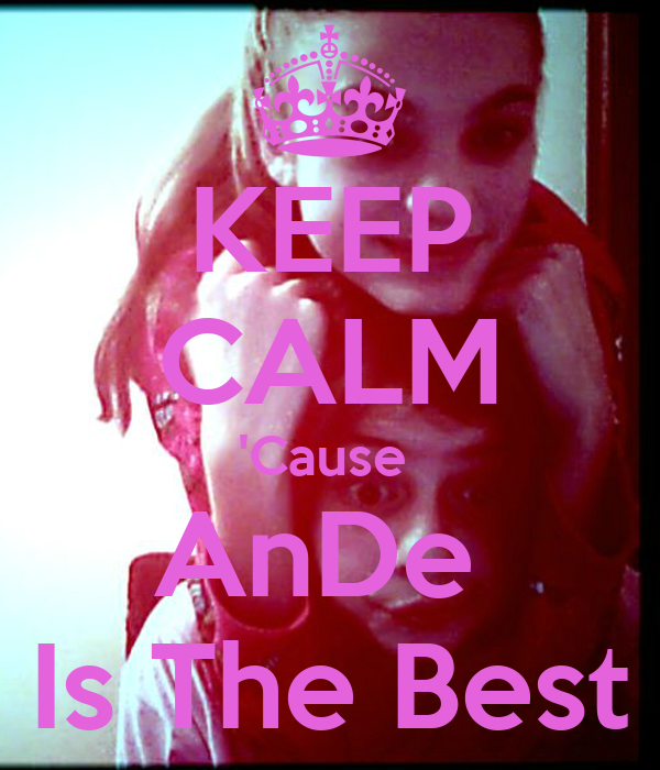 KEEP CALM 'Cause  AnDe  Is The Best