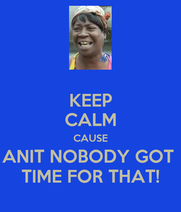 KEEP CALM CAUSE ANIT NOBODY GOT  TIME FOR THAT!