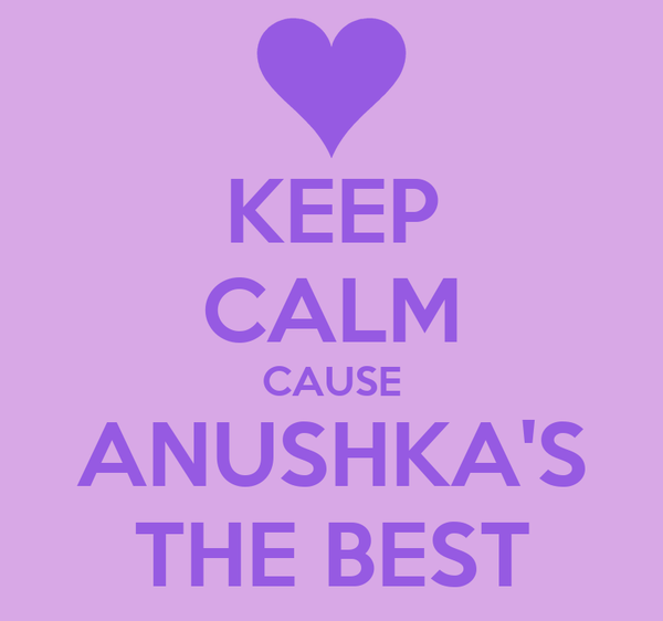 KEEP CALM CAUSE ANUSHKA'S THE BEST