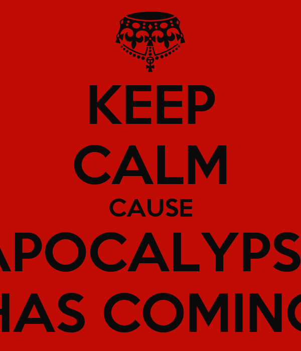 KEEP CALM CAUSE APOCALYPSE HAS COMING