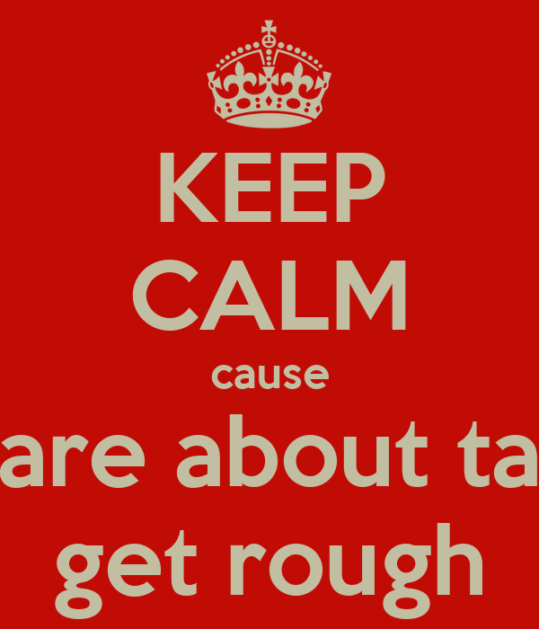 KEEP CALM cause are about ta get rough