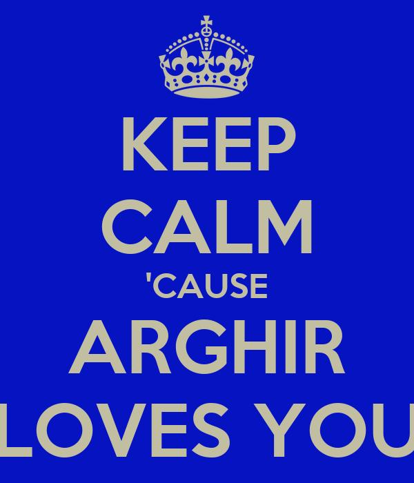 KEEP CALM 'CAUSE ARGHIR LOVES YOU