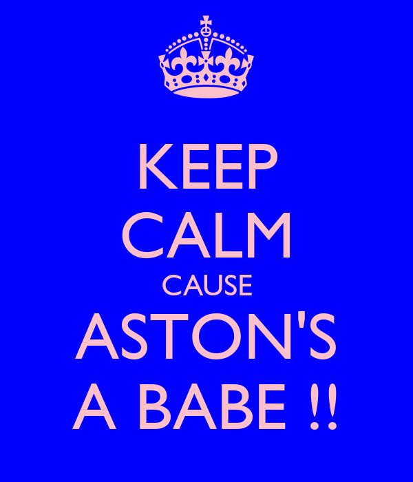 KEEP CALM CAUSE ASTON'S A BABE !!
