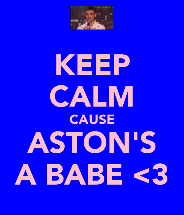 KEEP CALM CAUSE ASTON'S A BABE <3