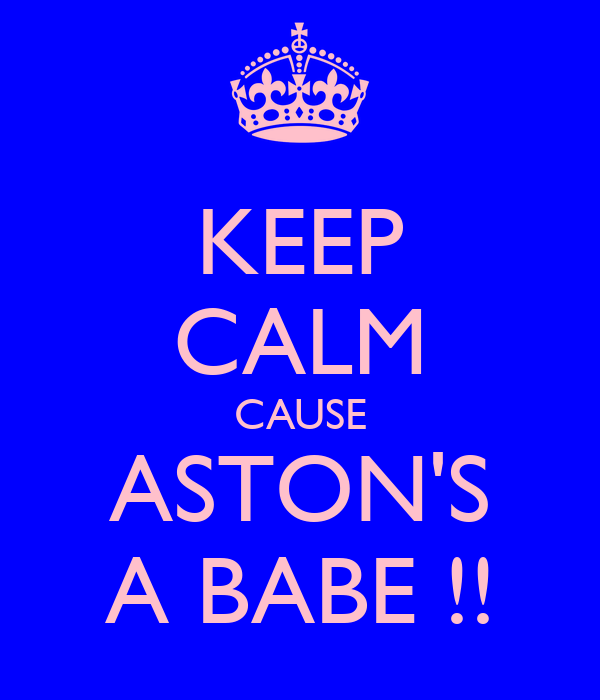 KEEP CALM CAUSE ASTON'S A BABE !!