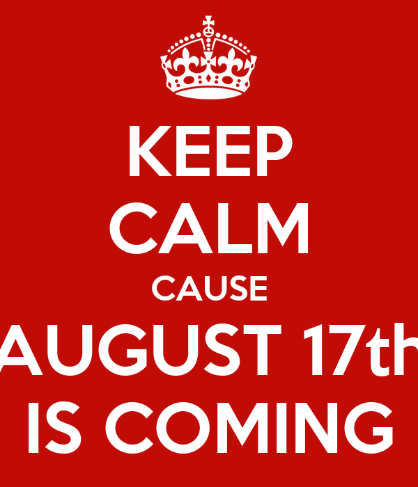 KEEP CALM CAUSE AUGUST 17th IS COMING