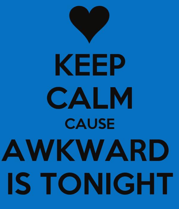 KEEP CALM CAUSE AWKWARD  IS TONIGHT