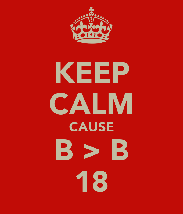 KEEP CALM CAUSE B > B 18