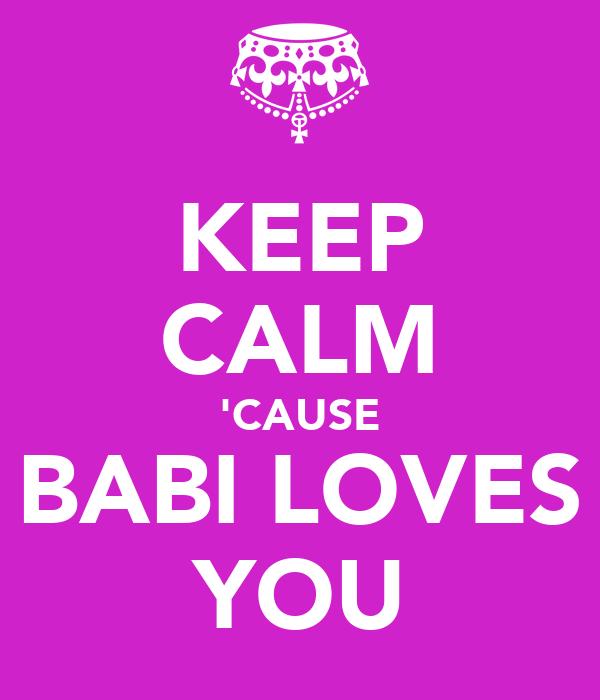 KEEP CALM 'CAUSE BABI LOVES YOU