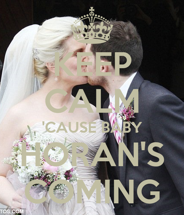 KEEP CALM 'CAUSE BABY HORAN'S COMING
