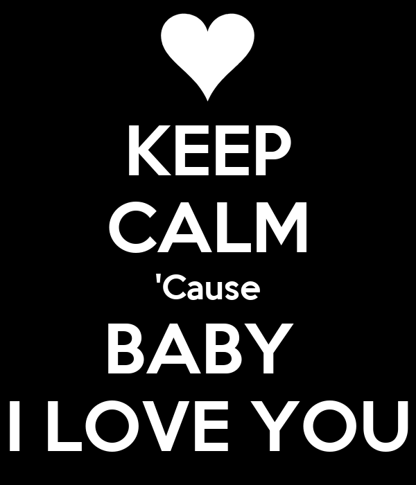 KEEP CALM 'Cause BABY  I LOVE YOU