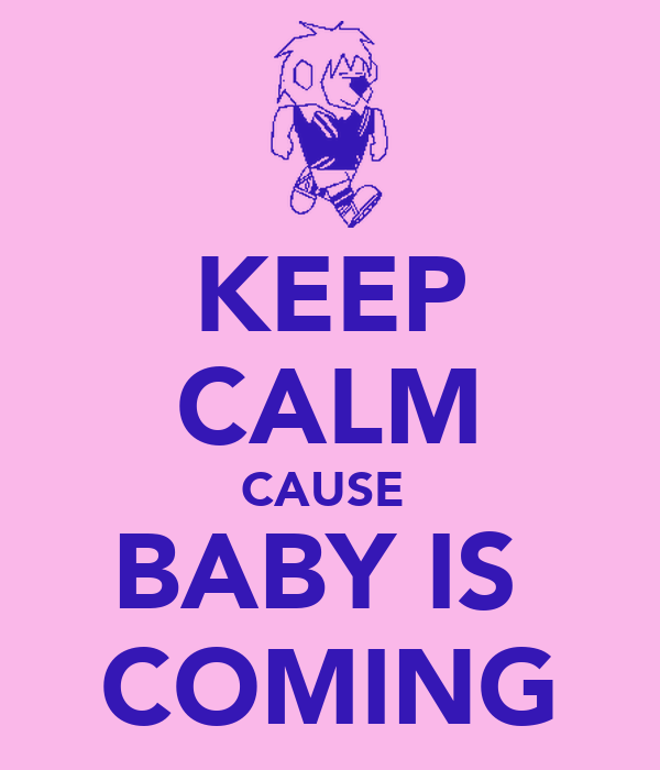 KEEP CALM CAUSE  BABY IS  COMING