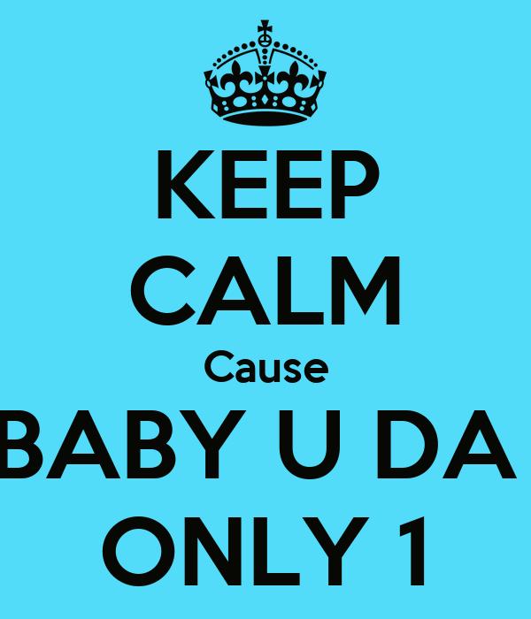 KEEP CALM Cause BABY U DA  ONLY 1