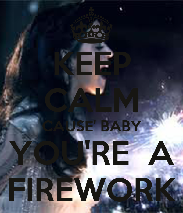 KEEP CALM CAUSE' BABY YOU'RE  A FIREWORK