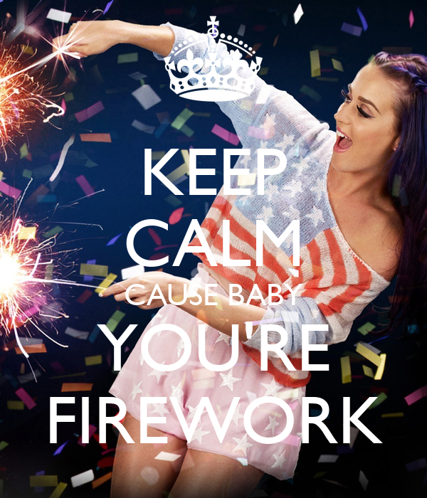 KEEP CALM CAUSE BABY YOU'RE FIREWORK
