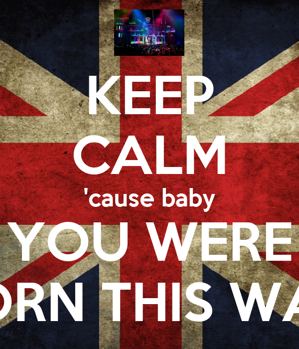 KEEP CALM 'cause baby YOU WERE BORN THIS WAY