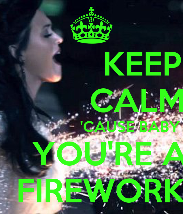 KEEP           CALM                   'CAUSE BABY     YOU'RE A   FIREWORK