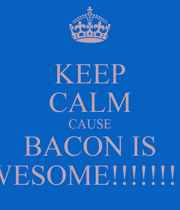 KEEP CALM CAUSE BACON IS AWESOME!!!!!!!!!!!
