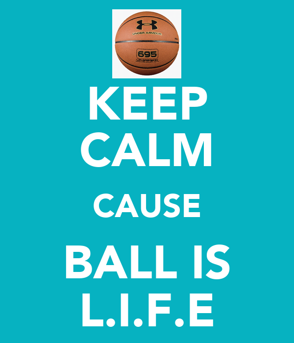 KEEP CALM CAUSE BALL IS L.I.F.E
