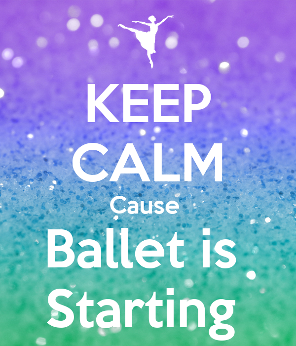 KEEP CALM Cause  Ballet is  Starting