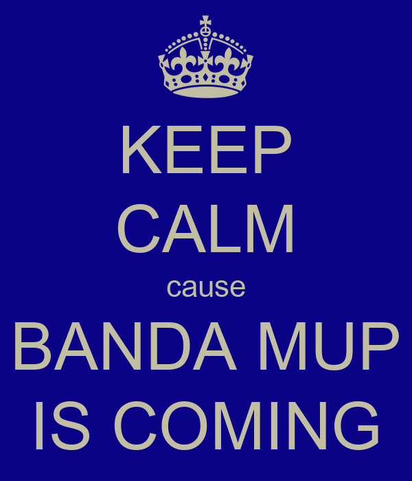 KEEP CALM cause BANDA MUP IS COMING