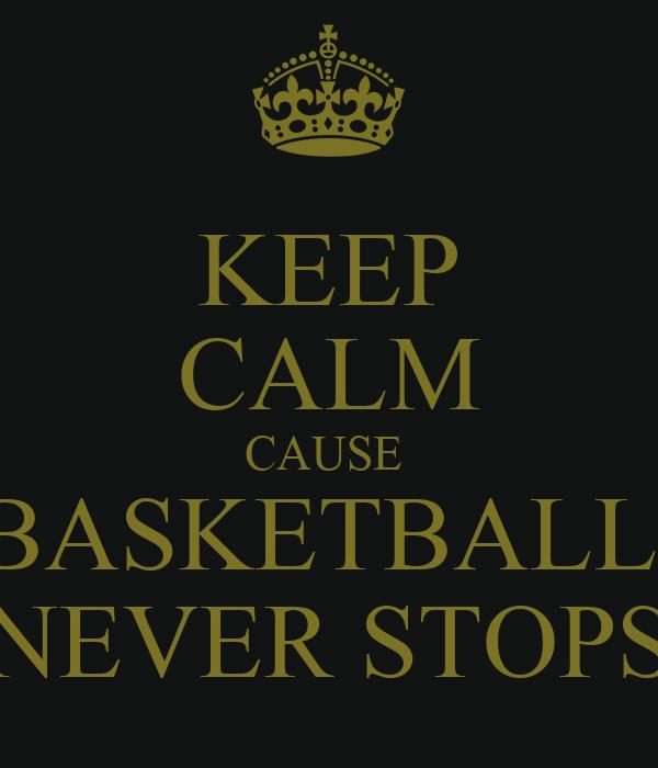 KEEP CALM CAUSE  BASKETBALL  NEVER STOPS
