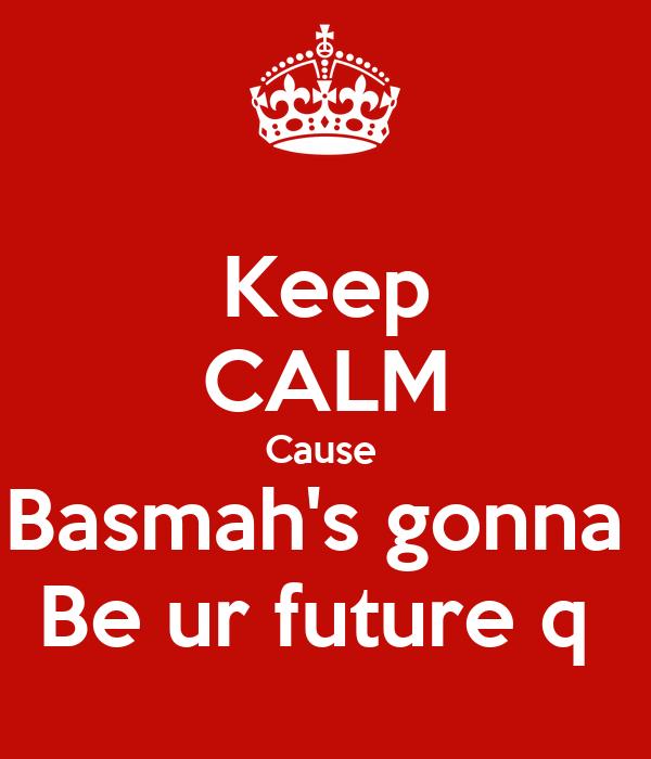 Keep CALM Cause  Basmah's gonna  Be ur future q