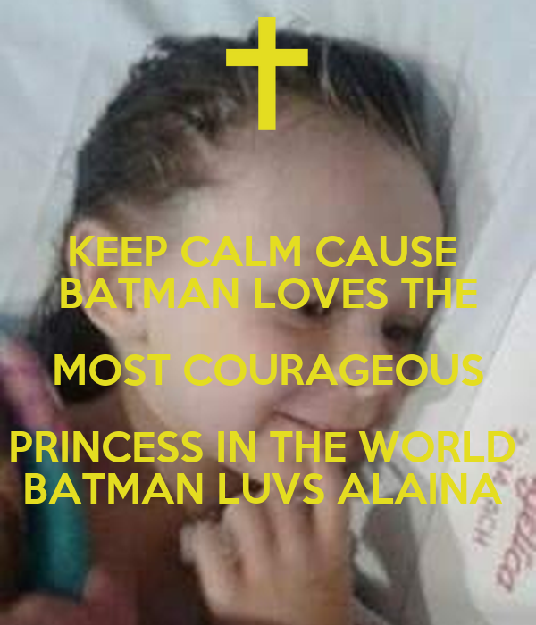 KEEP CALM CAUSE  BATMAN LOVES THE MOST COURAGEOUS PRINCESS IN THE WORLD  BATMAN LUVS ALAINA