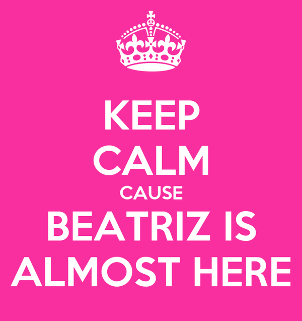 KEEP CALM CAUSE BEATRIZ IS ALMOST HERE