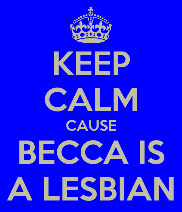 KEEP CALM CAUSE BECCA IS A LESBIAN
