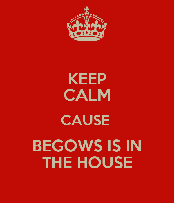 KEEP CALM CAUSE  BEGOWS IS IN THE HOUSE